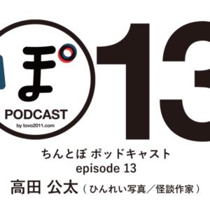 ちんとぼ podcast ちんとぽ 13 ゲスト:高田公太〜ひんれい写真/怪談作家 (2021.3.24)